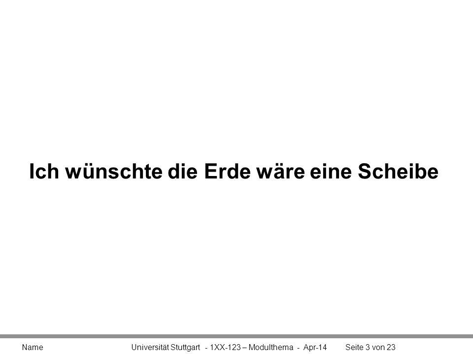 Name Universität Stuttgart - 1XX-123 – Modulthema - Apr-14Seite 3 von 23 Ich wünschte die Erde wäre eine Scheibe