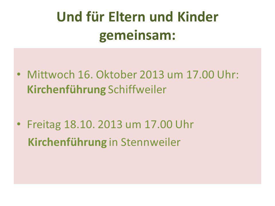 Und für Eltern und Kinder gemeinsam: Mittwoch 16. Oktober 2013 um 17.00 Uhr: Kirchenführung Schiffweiler Freitag 18.10. 2013 um 17.00 Uhr Kirchenführu