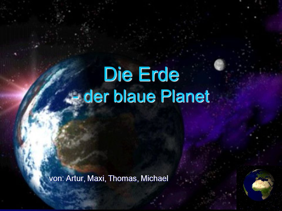 Die Erde - der blaue Planet von: Artur, Maxi, Thomas, Michael