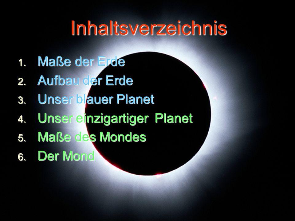 Inhaltsverzeichnis 1. Maße der Erde 2. Aufbau der Erde 3. Unser blauer Planet 4. Unser einzigartiger Planet 5. Maße des Mondes 6. Der Mond