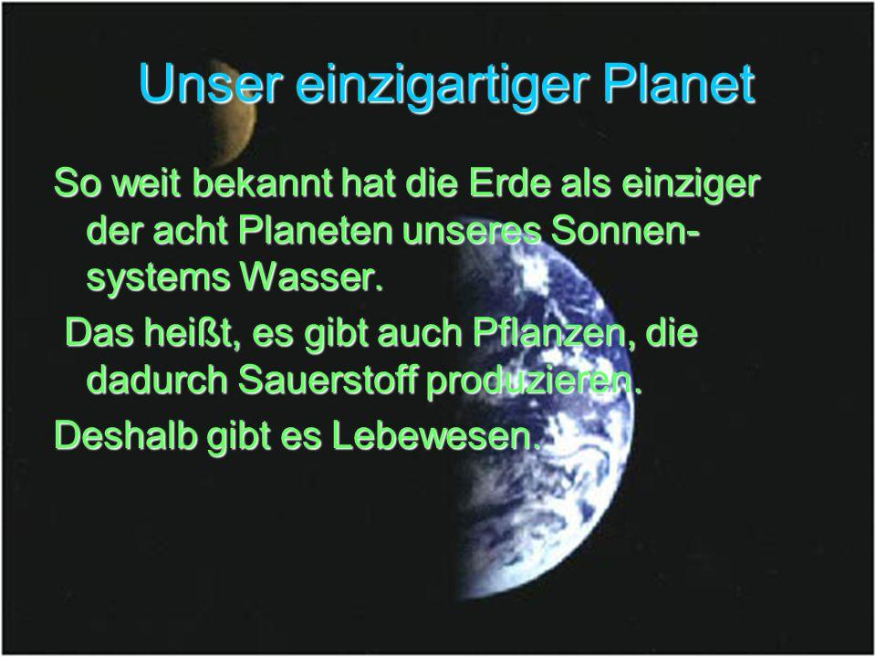 Unser einzigartiger Planet Unser einzigartiger Planet So weit bekannt hat die Erde als einziger der acht Planeten unseres Sonnen- systems Wasser. Das