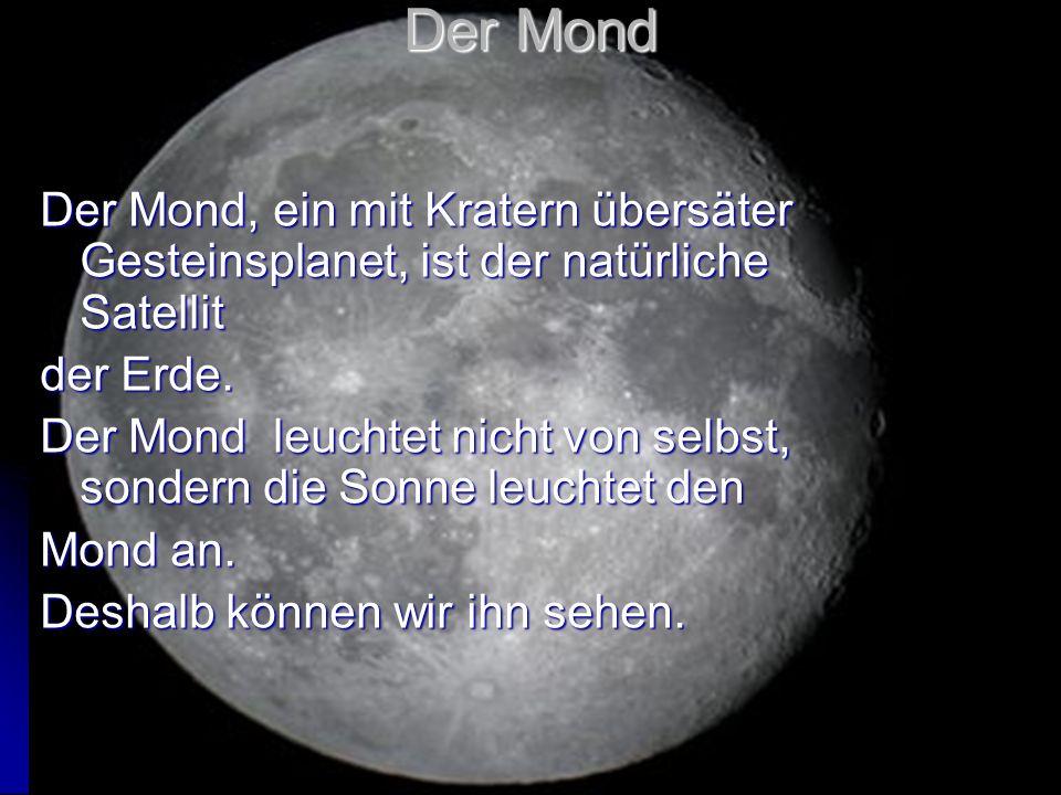 Der Mond Der Mond, ein mit Kratern übersäter Gesteinsplanet, ist der natürliche Satellit der Erde. Der Mond leuchtet nicht von selbst, sondern die Son