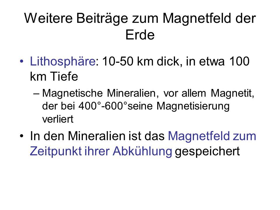 Weitere Beiträge zum Magnetfeld der Erde Lithosphäre: 10-50 km dick, in etwa 100 km Tiefe –Magnetische Mineralien, vor allem Magnetit, der bei 400°-60