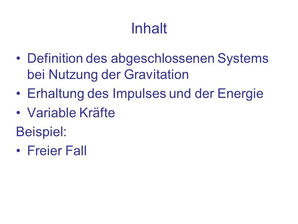 Inhalt Definition des abgeschlossenen Systems bei Nutzung der Gravitation Erhaltung des Impulses und der Energie Variable Kräfte Beispiel: Freier Fall