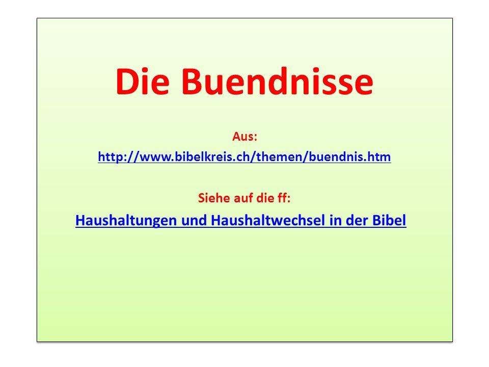 Die Buendnisse Aus: http://www.bibelkreis.ch/themen/buendnis.htm Siehe auf die ff: Haushaltungen und Haushaltwechsel in der Bibel Die Buendnisse Aus: