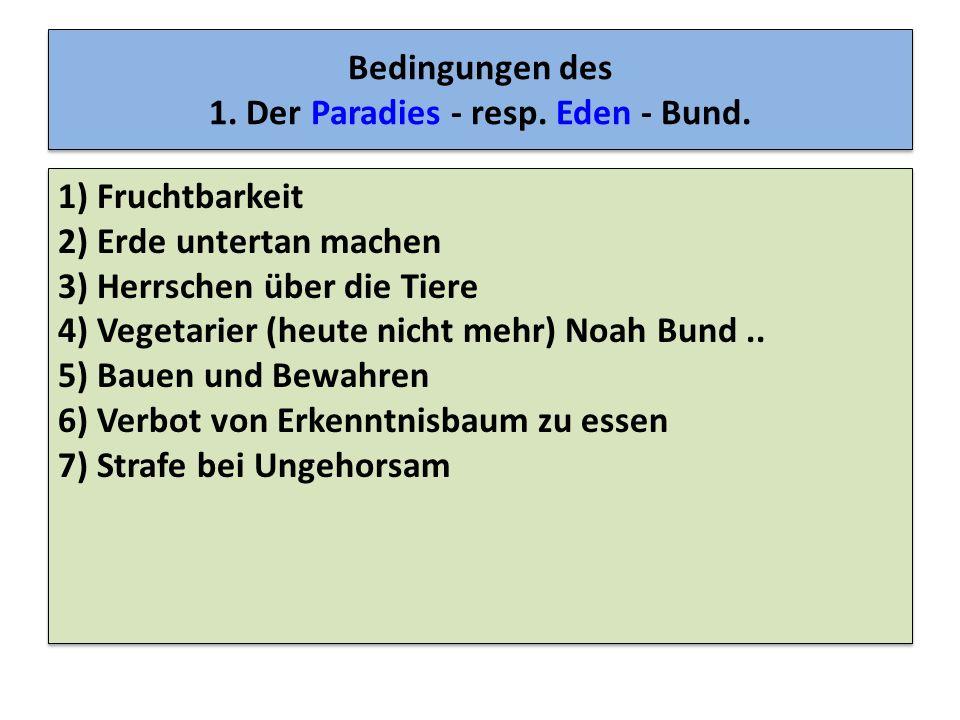 Bedingungen des 1. Der Paradies - resp. Eden - Bund. 1) Fruchtbarkeit 2) Erde untertan machen 3) Herrschen über die Tiere 4) Vegetarier (heute nicht m