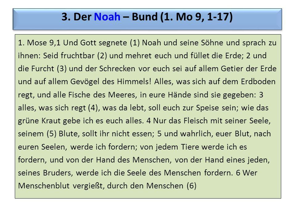 3. Der Noah – Bund (1. Mo 9, 1-17) 1. Mose 9,1 Und Gott segnete (1) Noah und seine Söhne und sprach zu ihnen: Seid fruchtbar (2) und mehret euch und f