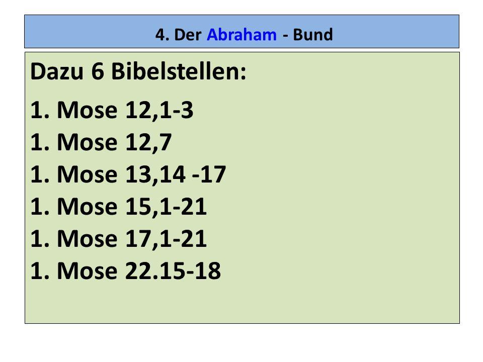 4. Der Abraham - Bund Dazu 6 Bibelstellen: 1. Mose 12,1-3 1. Mose 12,7 1. Mose 13,14 -17 1. Mose 15,1-21 1. Mose 17,1-21 1. Mose 22.15-18