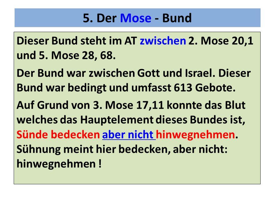 5. Der Mose - Bund Dieser Bund steht im AT zwischen 2. Mose 20,1 und 5. Mose 28, 68. Der Bund war zwischen Gott und Israel. Dieser Bund war bedingt un
