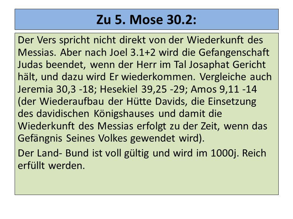 Zu 5. Mose 30.2: Der Vers spricht nicht direkt von der Wiederkunft des Messias. Aber nach Joel 3.1+2 wird die Gefangenschaft Judas beendet, wenn der H