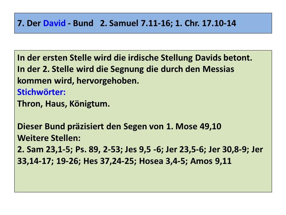 7. Der David - Bund 2. Samuel 7.11-16; 1. Chr. 17.10-14 In der ersten Stelle wird die irdische Stellung Davids betont. In der 2. Stelle wird die Segnu