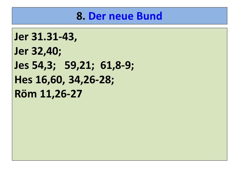 8. Der neue Bund Jer 31.31-43, Jer 32,40; Jes 54,3; 59,21; 61,8-9; Hes 16,60, 34,26-28; Röm 11,26-27