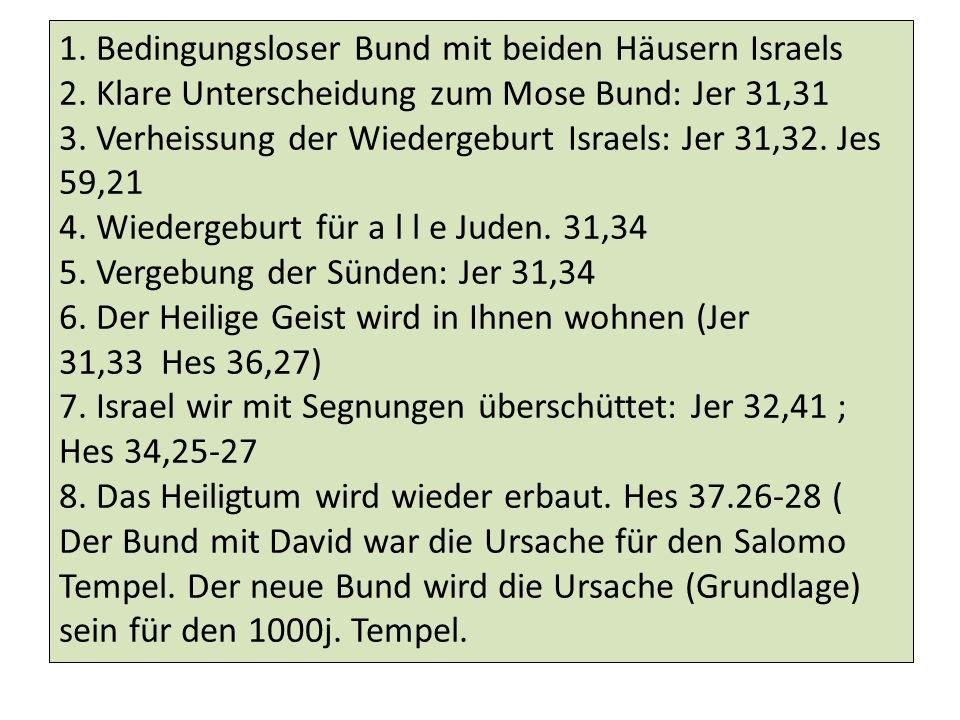 1. Bedingungsloser Bund mit beiden Häusern Israels 2. Klare Unterscheidung zum Mose Bund: Jer 31,31 3. Verheissung der Wiedergeburt Israels: Jer 31,32