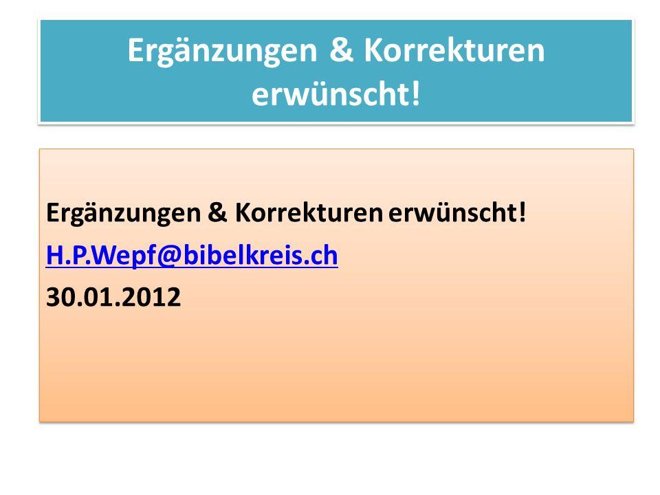 Ergänzungen & Korrekturen erwünscht! H.P.Wepf@bibelkreis.ch 30.01.2012 Ergänzungen & Korrekturen erwünscht! H.P.Wepf@bibelkreis.ch 30.01.2012