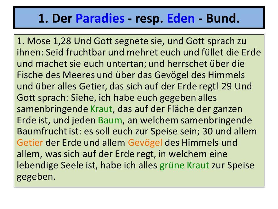 1. Der Paradies - resp. Eden - Bund. 1. Mose 1,28 Und Gott segnete sie, und Gott sprach zu ihnen: Seid fruchtbar und mehret euch und füllet die Erde u
