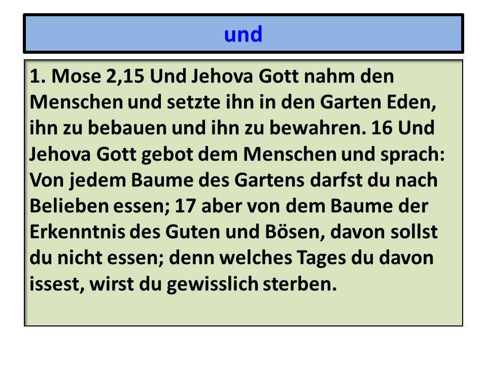 und 1. Mose 2,15 Und Jehova Gott nahm den Menschen und setzte ihn in den Garten Eden, ihn zu bebauen und ihn zu bewahren. 16 Und Jehova Gott gebot dem