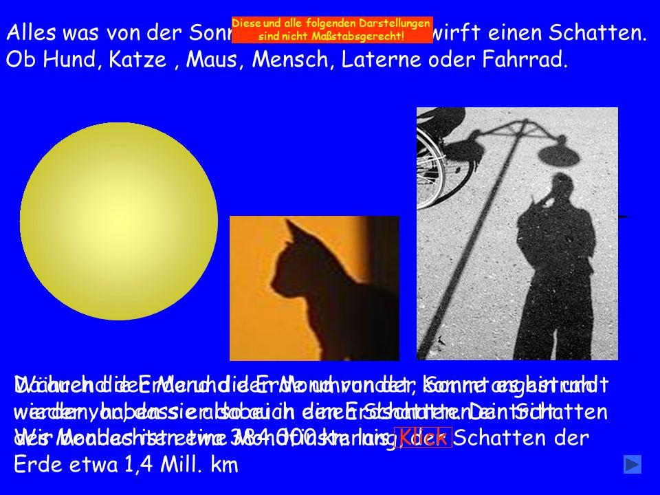 Alles was von der Sonne beschienen wird wirft einen Schatten. Ob Hund, Katze, Maus, Mensch, Laterne oder Fahrrad. Da auch die Erde und der Mond von de