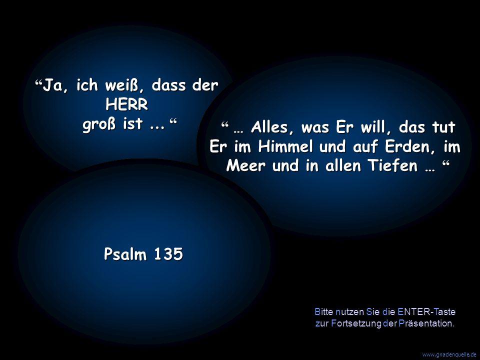 www.gnadenquelle.de Ja, ich weiß, dass der HERR groß ist … … …… … Alles, was Er will, das tut Er im Himmel und auf Erden, im Meer und in allen Tiefen … Psalm 135 Bitte nutzen Sie die ENTER-Taste zur Fortsetzung der Präsentation.