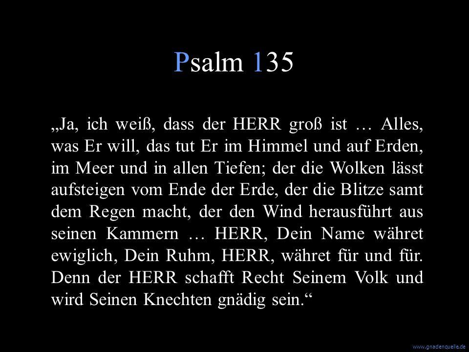 Psalm 135 Ja, ich weiß, dass der HERR groß ist … Alles, was Er will, das tut Er im Himmel und auf Erden, im Meer und in allen Tiefen; der die Wolken lässt aufsteigen vom Ende der Erde, der die Blitze samt dem Regen macht, der den Wind herausführt aus seinen Kammern … HERR, Dein Name währet ewiglich, Dein Ruhm, HERR, währet für und für.