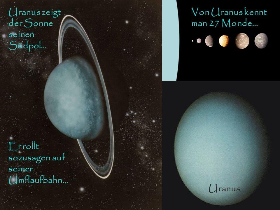 Von Uranus kennt man 27 Monde… Uranus zeigt der Sonne seinen Südpol… Er rollt sozusagen auf seiner Umflaufbahn… Uranus