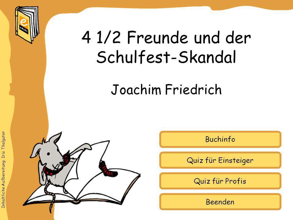 Inhaltliche Aufbereitung: Iris Thalguter Quiz für Einsteiger Quiz für Profis Buchinfo Joachim Friedrich 4 1/2 Freunde und der Schulfest-Skandal Beende
