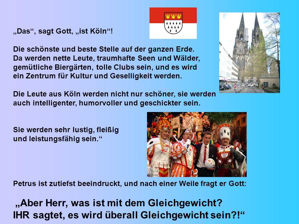 Das, sagt Gott, ist Köln! Die schönste und beste Stelle auf der ganzen Erde. Da werden nette Leute, traumhafte Seen und Wälder, gemütliche Biergärten,