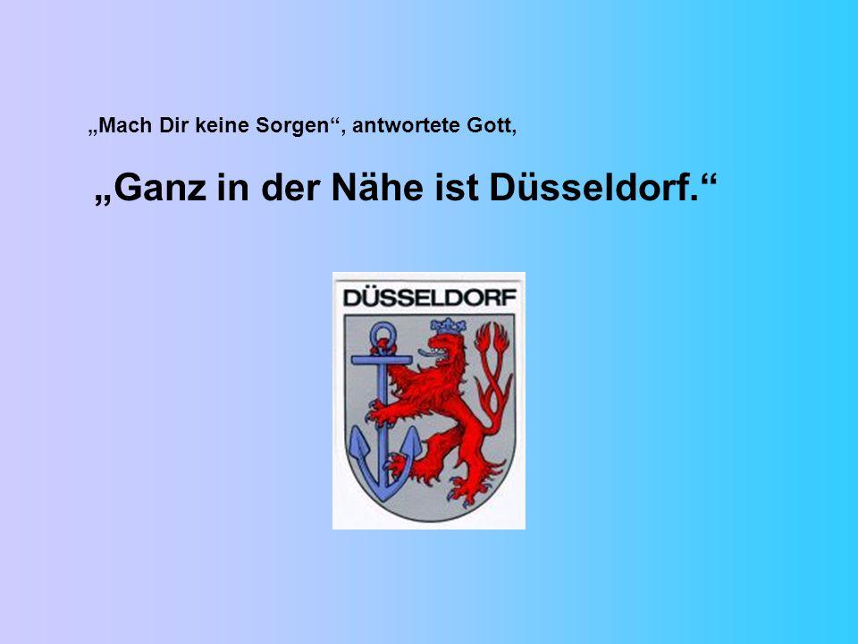 Mach Dir keine Sorgen, antwortete Gott, Ganz in der Nähe ist Düsseldorf.