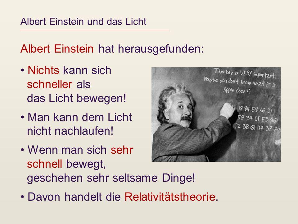 Albert Einstein und das Licht Albert Einstein hat herausgefunden: Nichts kann sich schneller als das Licht bewegen! Man kann dem Licht nicht nachlaufe