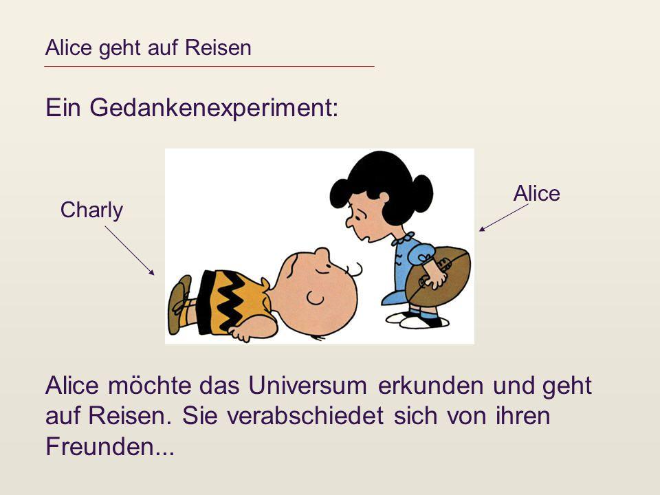Alice geht auf Reisen Ein Gedankenexperiment: Alice möchte das Universum erkunden und geht auf Reisen. Sie verabschiedet sich von ihren Freunden... Al