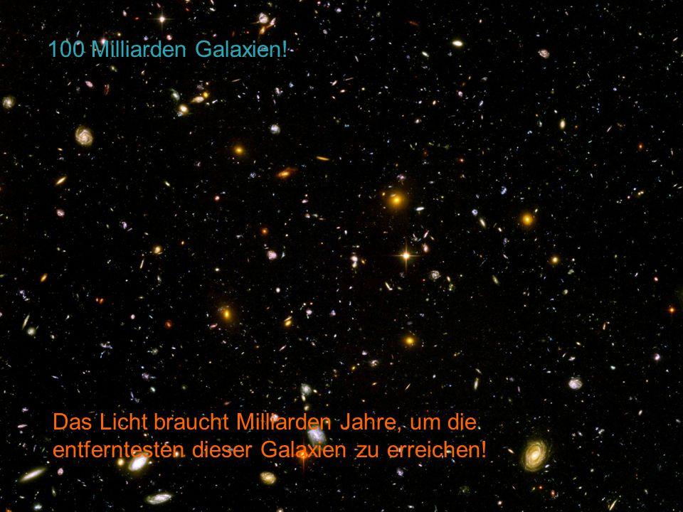 HST Deep Field Das Licht braucht Milliarden Jahre, um die entferntesten dieser Galaxien zu erreichen! 100 Milliarden Galaxien!