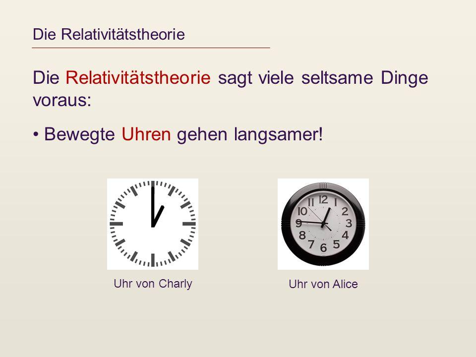 Die Relativitätstheorie Die Relativitätstheorie sagt viele seltsame Dinge voraus: Bewegte Uhren gehen langsamer! Uhr von Charly Uhr von Alice