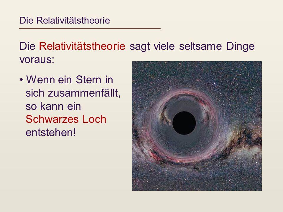 Die Relativitätstheorie Die Relativitätstheorie sagt viele seltsame Dinge voraus: Wenn ein Stern in sich zusammenfällt, so kann ein Schwarzes Loch ent