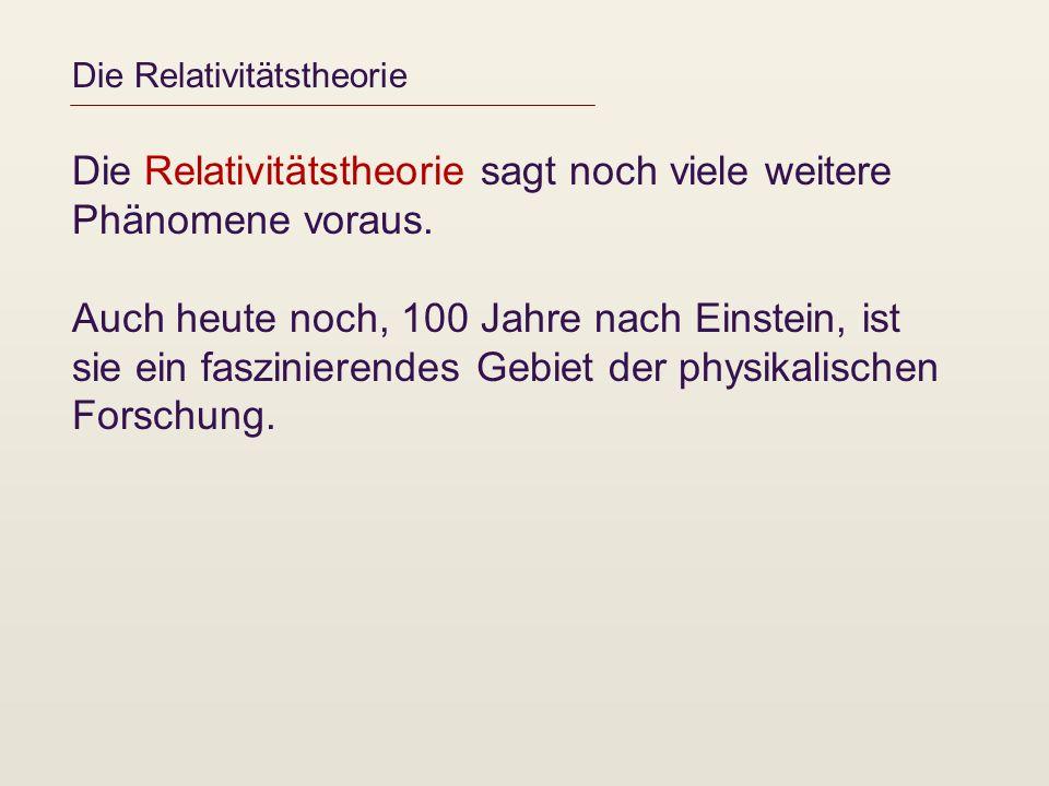 Die Relativitätstheorie Die Relativitätstheorie sagt noch viele weitere Phänomene voraus. Auch heute noch, 100 Jahre nach Einstein, ist sie ein faszin