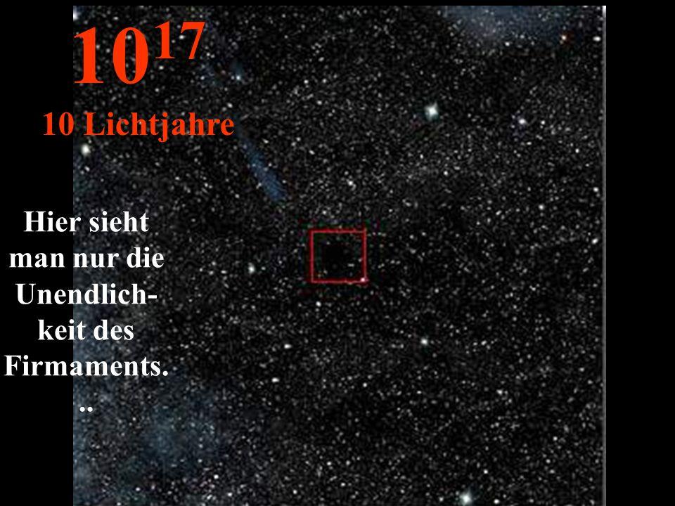 Hier sieht man nur die Unendlich- keit des Firmaments... 10 17 10 Lichtjahre