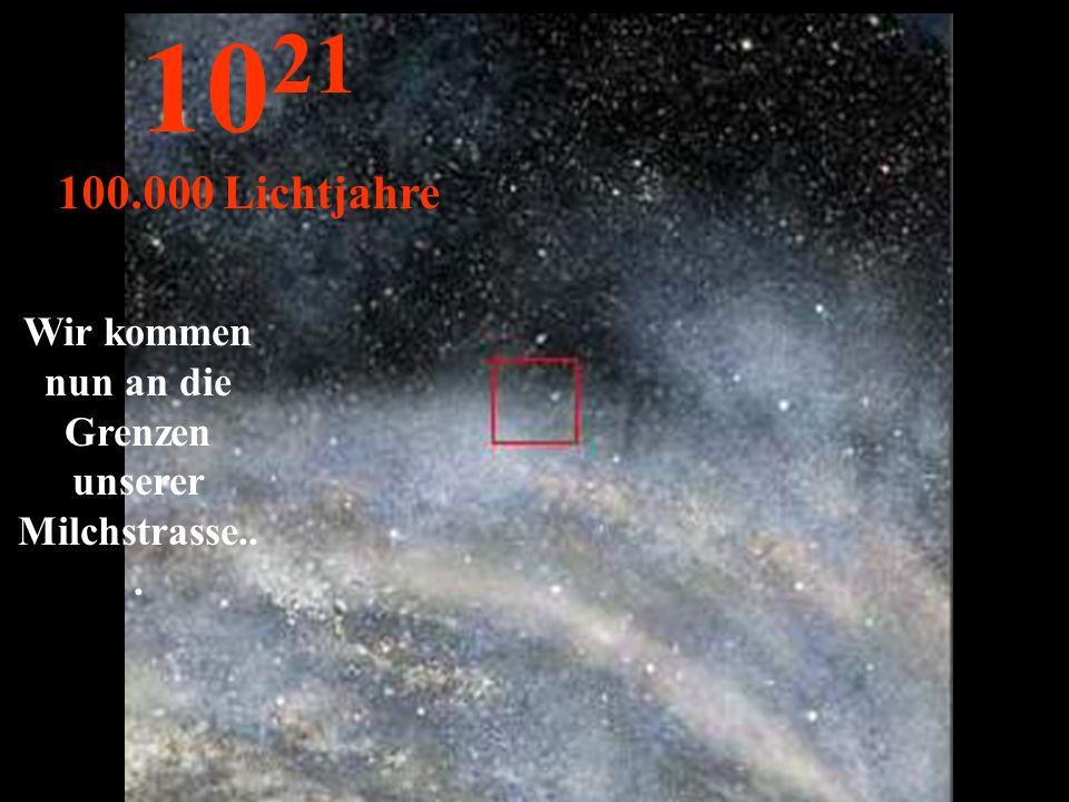 Wir kommen nun an die Grenzen unserer Milchstrasse... 10 21 100.000 Lichtjahre
