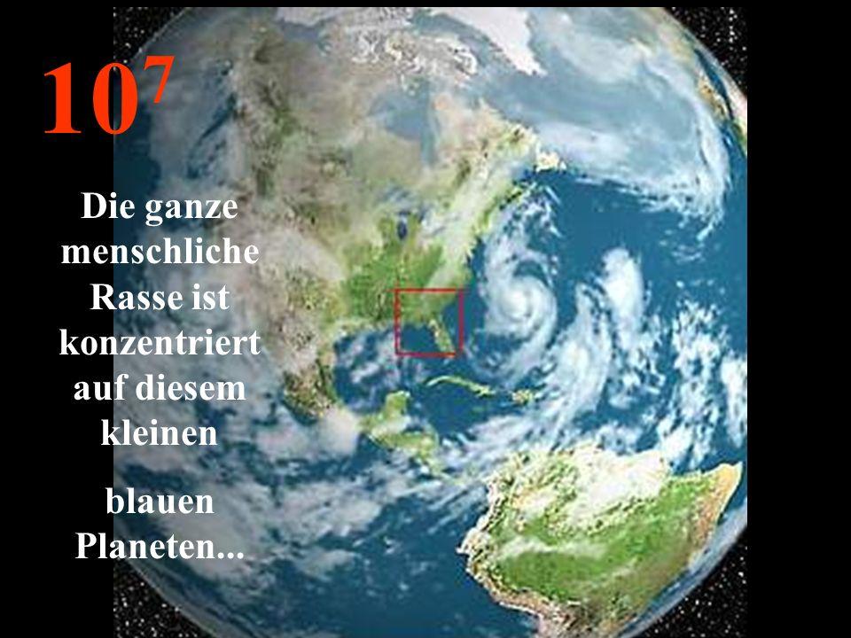 10 7 Die ganze menschliche Rasse ist konzentriert auf diesem kleinen blauen Planeten...