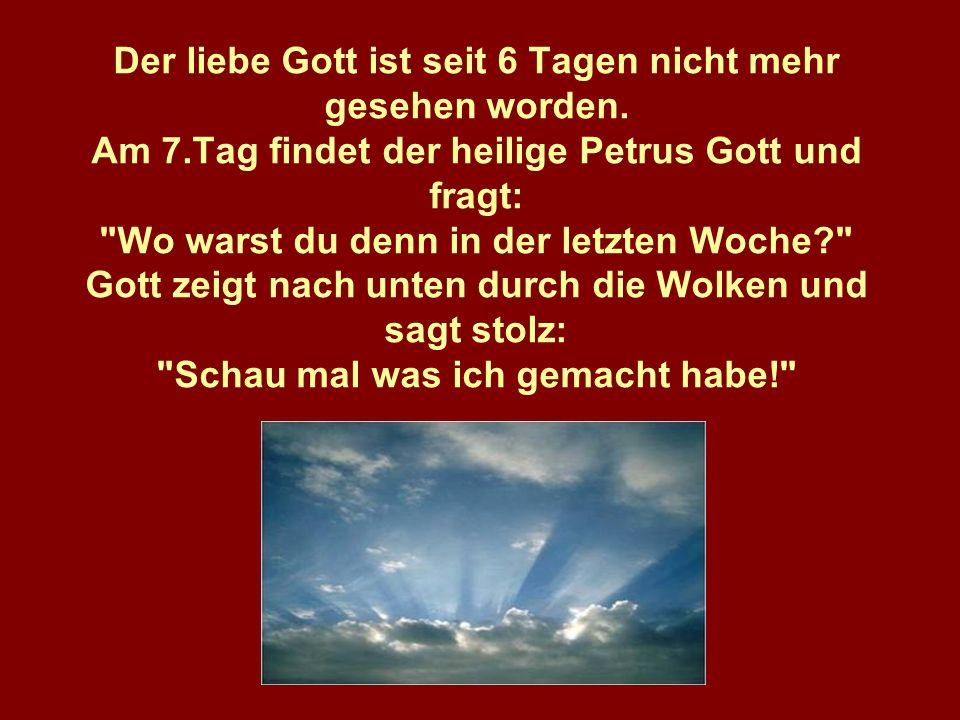 Der liebe Gott ist seit 6 Tagen nicht mehr gesehen worden. Am 7.Tag findet der heilige Petrus Gott und fragt: