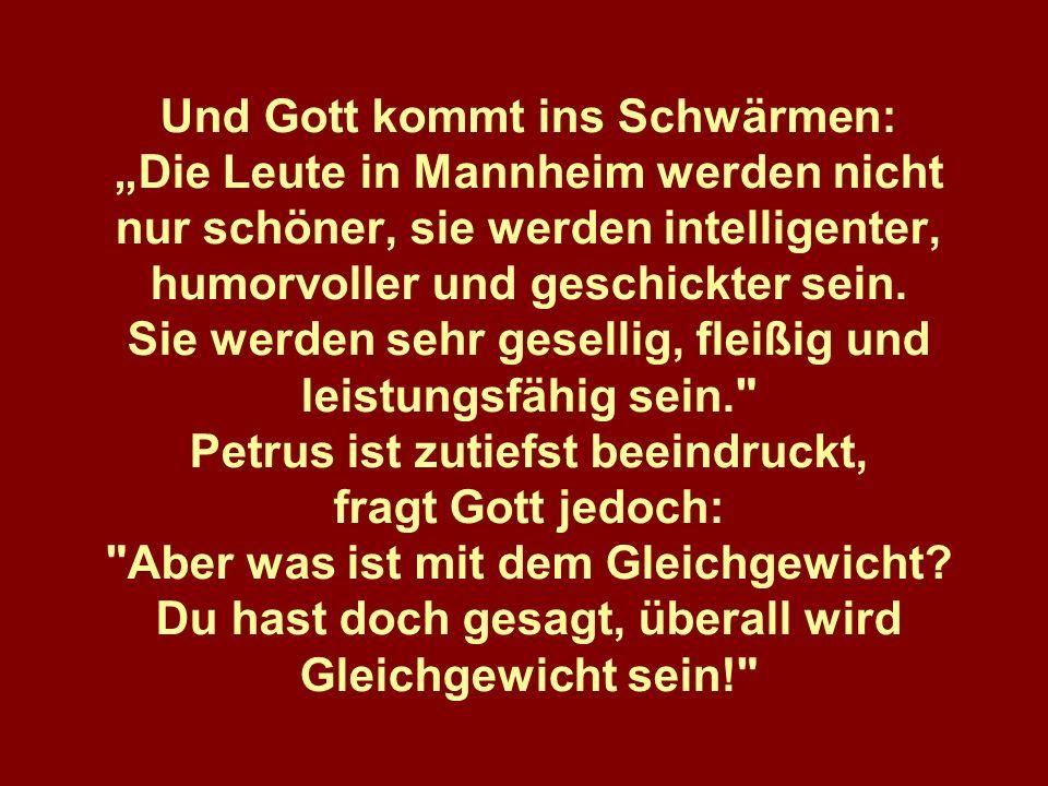 Und Gott kommt ins Schwärmen: Die Leute in Mannheim werden nicht nur schöner, sie werden intelligenter, humorvoller und geschickter sein. Sie werden s