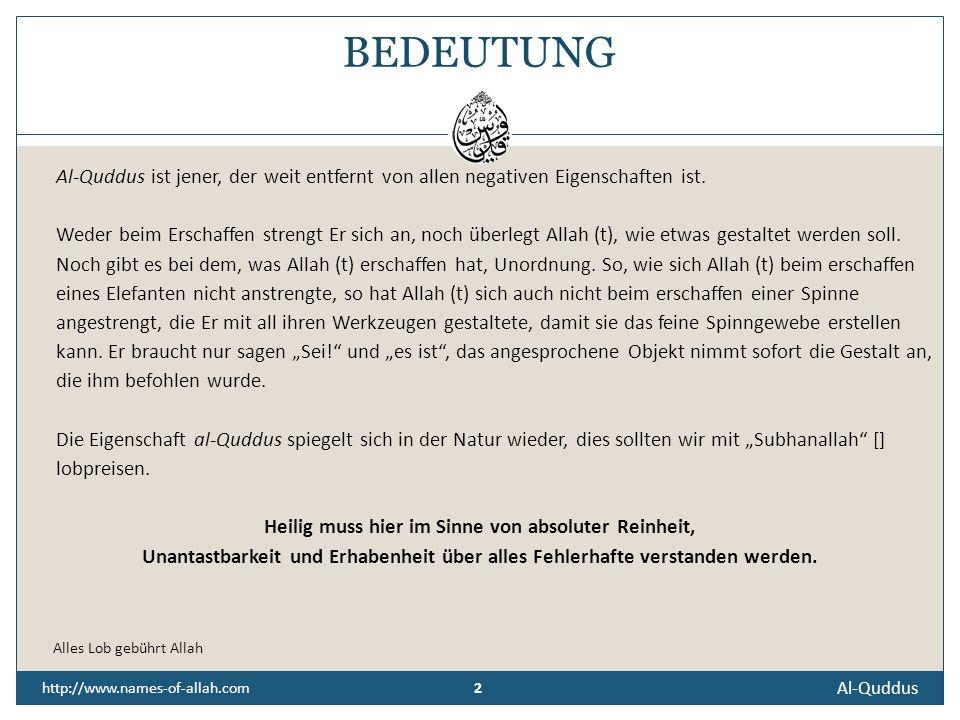 Al-Quddus http://www.names-of-allah.com DER ALLHEILIGE, DER EINZIGHEILIGE, DER KEINE FEHLER HAT UND REIN IST, DER VOLLKOMMENDE Die Einzigheiligkeit Allahs (t) schließt die Heiligkeit Seiner Geschöpfe aus, weil die Heiligkeit mit der absoluten Reinheit, Makellosigkeit und Unversehrtheit gleichbedeutend ist.