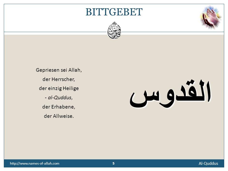 5 Al-Quddus 5 http://www.names-of-allah.com BITTGEBET Gepriesen sei Allah, der Herrscher, der einzig Heilige - al-Quddus, der Erhabene, der Allweise.