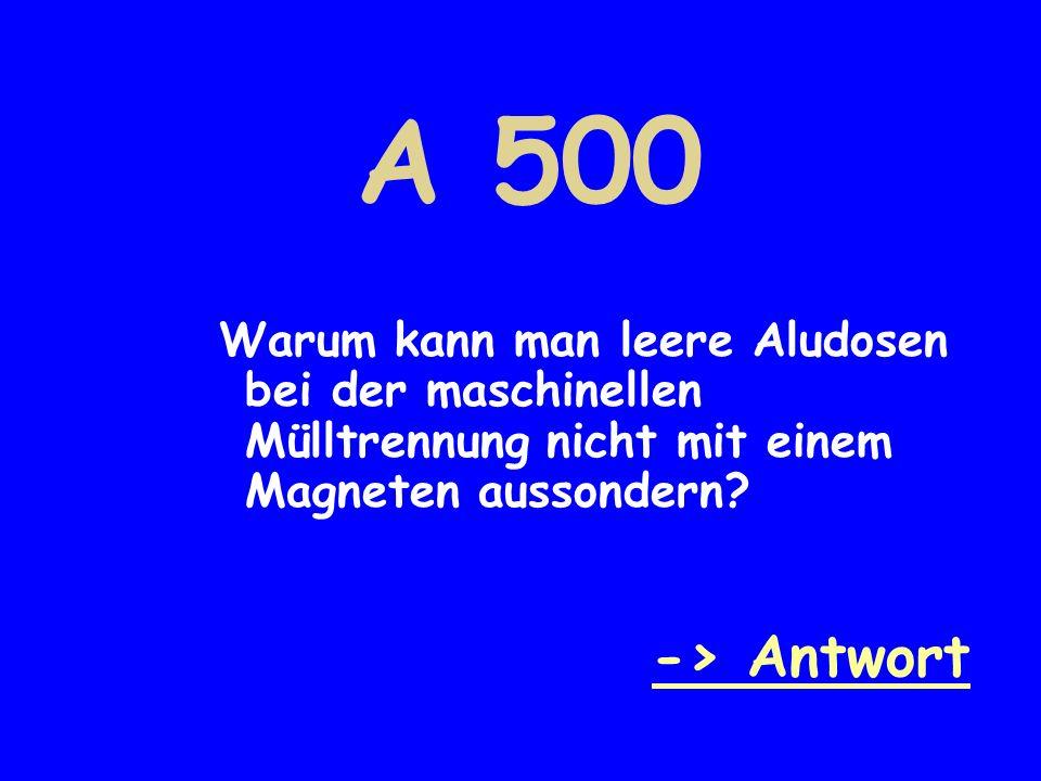 A 500 Warum kann man leere Aludosen bei der maschinellen Mülltrennung nicht mit einem Magneten aussondern? -> Antwort