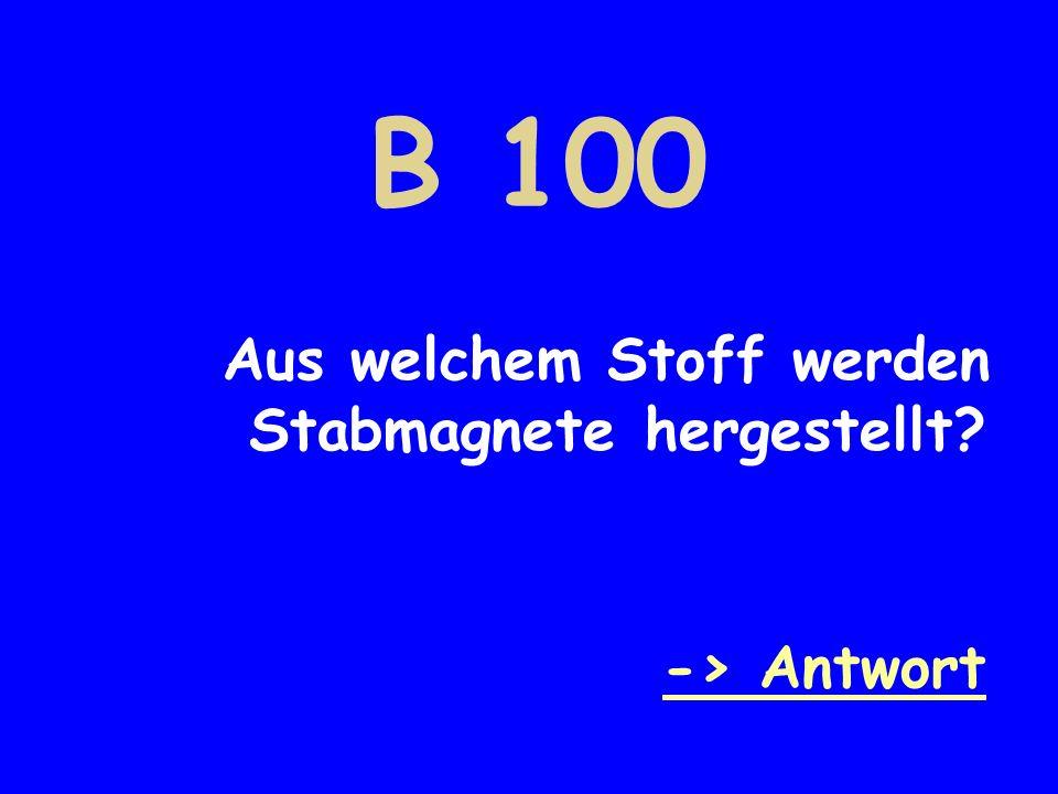 B 100 Aus welchem Stoff werden Stabmagnete hergestellt? -> Antwort