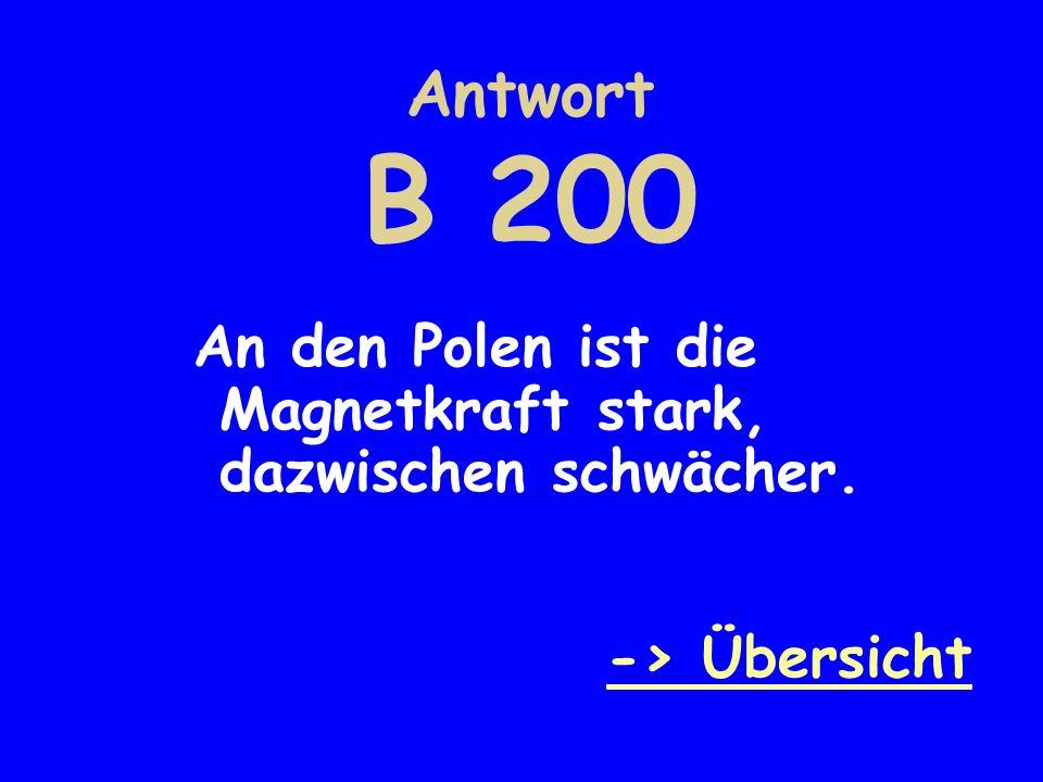 Antwort B 200 An den Polen ist die Magnetkraft stark, dazwischen schwächer. -> Übersicht