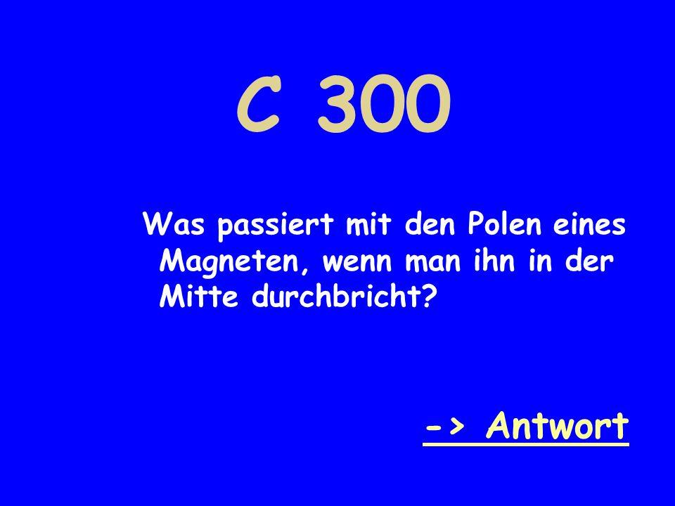 C 300 Was passiert mit den Polen eines Magneten, wenn man ihn in der Mitte durchbricht? -> Antwort