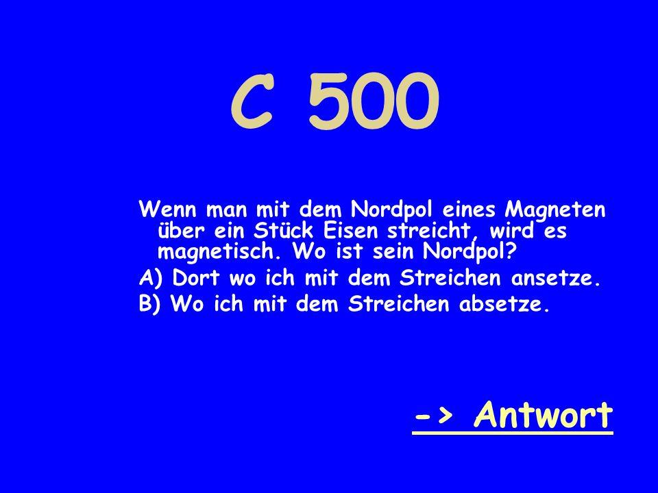 C 500 Wenn man mit dem Nordpol eines Magneten über ein Stück Eisen streicht, wird es magnetisch. Wo ist sein Nordpol? A) Dort wo ich mit dem Streichen