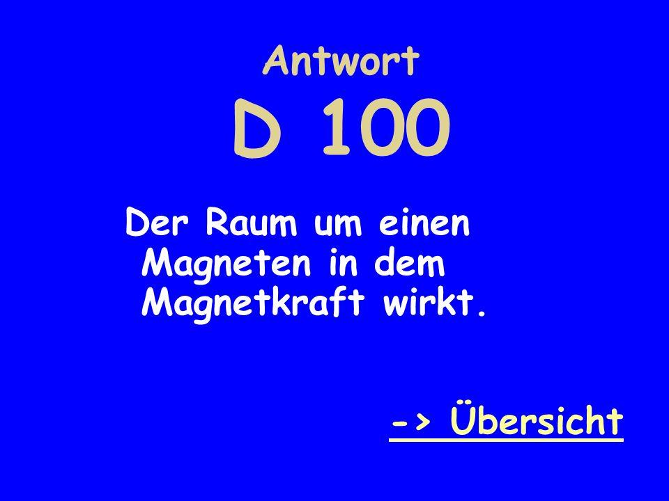 Antwort D 100 Der Raum um einen Magneten in dem Magnetkraft wirkt. -> Übersicht