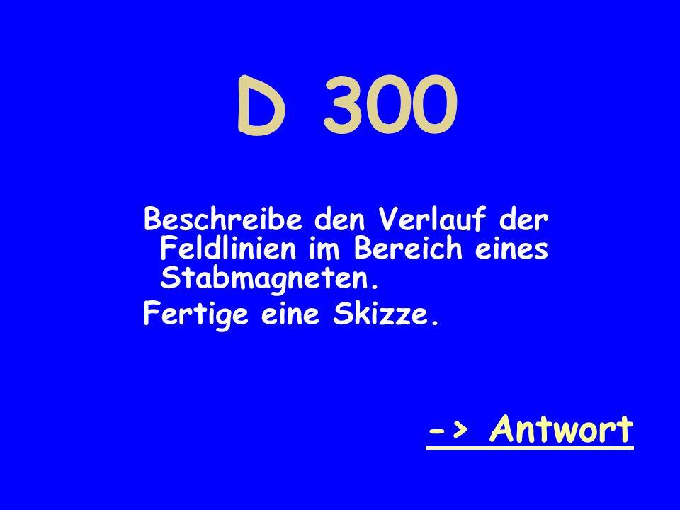 D 300 Beschreibe den Verlauf der Feldlinien im Bereich eines Stabmagneten. Fertige eine Skizze. -> Antwort