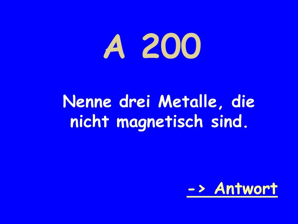 A 200 Nenne drei Metalle, die nicht magnetisch sind. -> Antwort