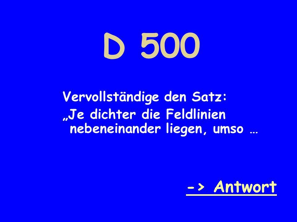D 500 Vervollständige den Satz: Je dichter die Feldlinien nebeneinander liegen, umso … -> Antwort