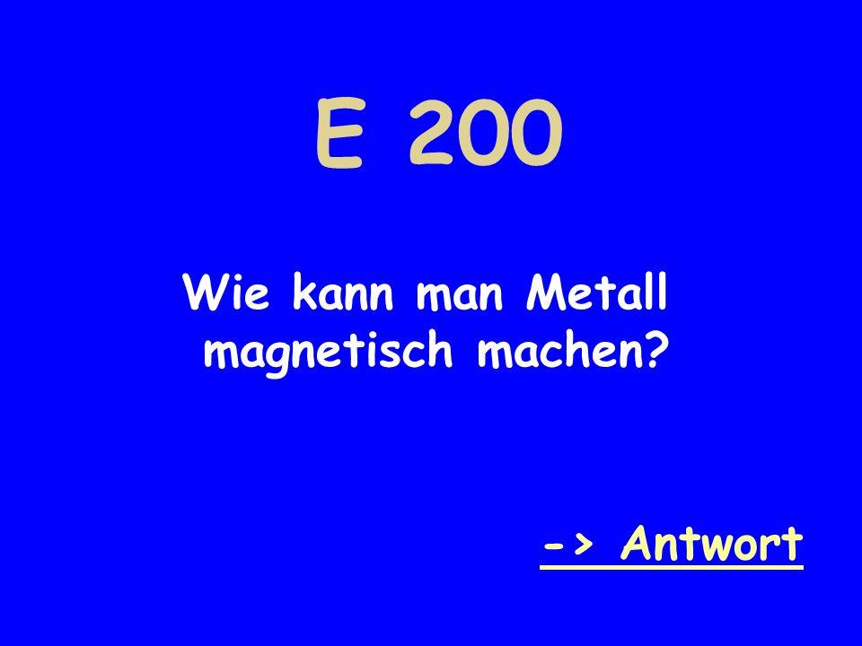 E 200 Wie kann man Metall magnetisch machen? -> Antwort